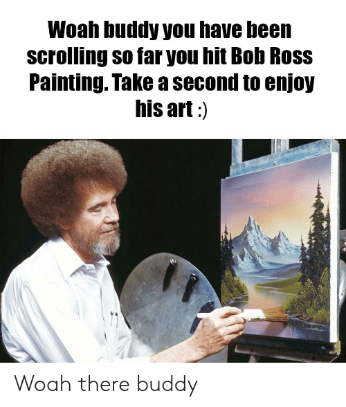Bob Ross, Been, and Art: Woah buddy you have been  scrolling so far you hit Bob Ross  Painting. Take a second to enjoy  his art:) Woah there buddy