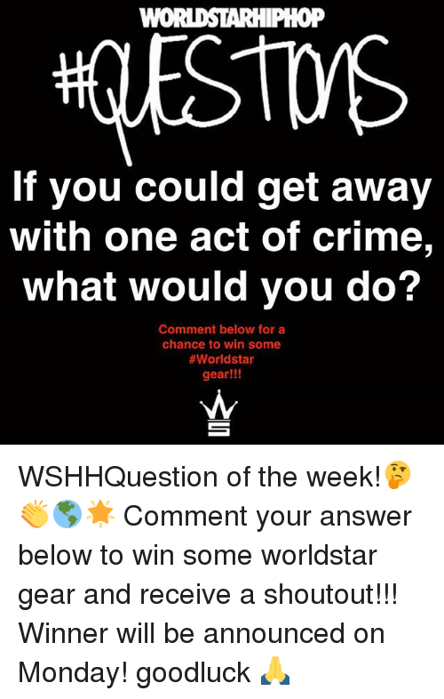 Criming: WOI  0P  If you could get away  with one act of crime,  What would you do?  Comment below for a  chance to win some  #worldstar  gear!!! WSHHQuestion of the week!🤔👏🌎🌟 Comment your answer below to win some worldstar gear and receive a shoutout!!! Winner will be announced on Monday! goodluck 🙏