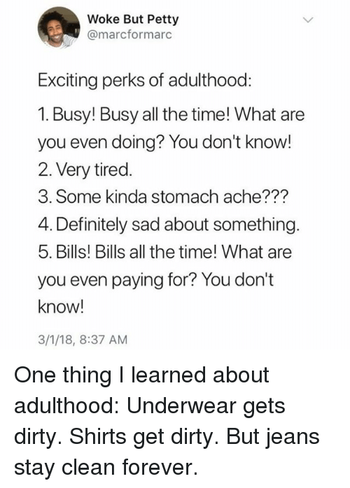 Definitely, Memes, and Petty: Woke But Petty  @marcformarc  Exciting perks of adulthood:  1. Busy! Busy all the time! What are  you even doing? You don't know  2. Very tired.  3. Some kinda stomach ache???  4. Definitely sad about something.  5. Bills! Bills all the time! What are  you even paying for? You don't  know!  3/1/18, 8:37 AM One thing I learned about adulthood: Underwear gets dirty. Shirts get dirty. But jeans stay clean forever.
