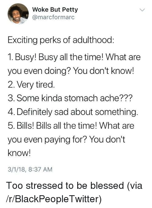 stomach ache: Woke But Petty  @marcformarc  Exciting perks of adulthood:  1. Busy! Busy all the time! What are  you even doing? You don't know!  2. Very tired.  3. Some kinda stomach ache???  4. Definitely sad about something.  5. Bills! Bills all the time! What are  you even paying for? You don't  know!  3/1/18, 8:37 AM <p>Too stressed to be blessed (via /r/BlackPeopleTwitter)</p>