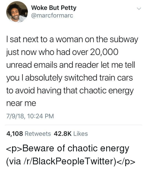 Blackpeopletwitter, Cars, and Energy: Woke But Petty  @marcformarc  I sat next to a woman on the subway  just now who had over 20,000  unread emails and reader let me tell  you l absolutely switched train cars  to avoid having that chaotic energy  near mee  7/9/18, 10:24 PM  4,108 Retweets 42.8K Likes <p>Beware of chaotic energy (via /r/BlackPeopleTwitter)</p>