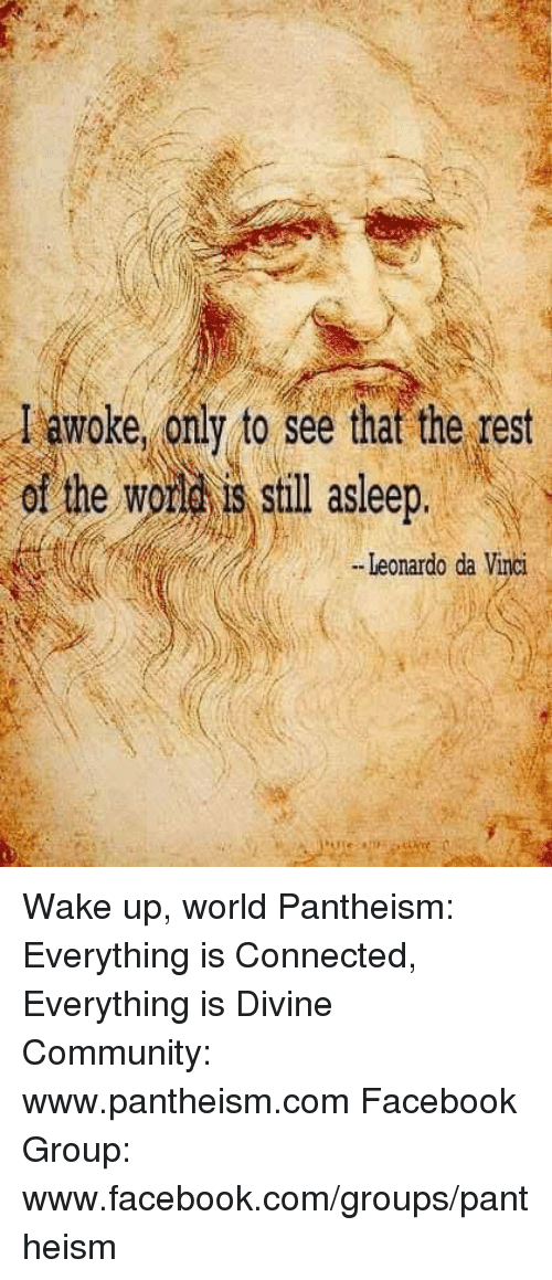Community, Facebook, and Leonardo Da Vinci: woke only to see that the rest  (f he wora still Leonardo da Vinci Wake up, world  Pantheism: Everything is Connected, Everything is Divine Community: www.pantheism.com Facebook Group: www.facebook.com/groups/pantheism