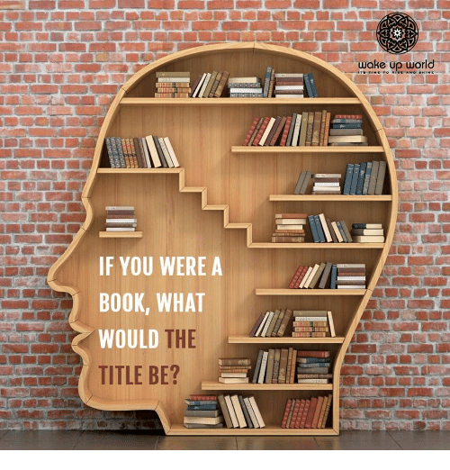 Book, World, and You: woke up world  IF YOU WERE A  BOOK, WHAT  WOULD  THE