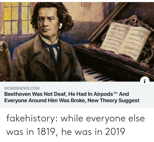 Beethoven: WOKENNEWS.COM  Beethoven Was Not Deaf, He Had In AirpodsTM And  Everyone Around Him Was Broke, New Theory Suggest fakehistory: while everyone else was in 1819, he was in 2019