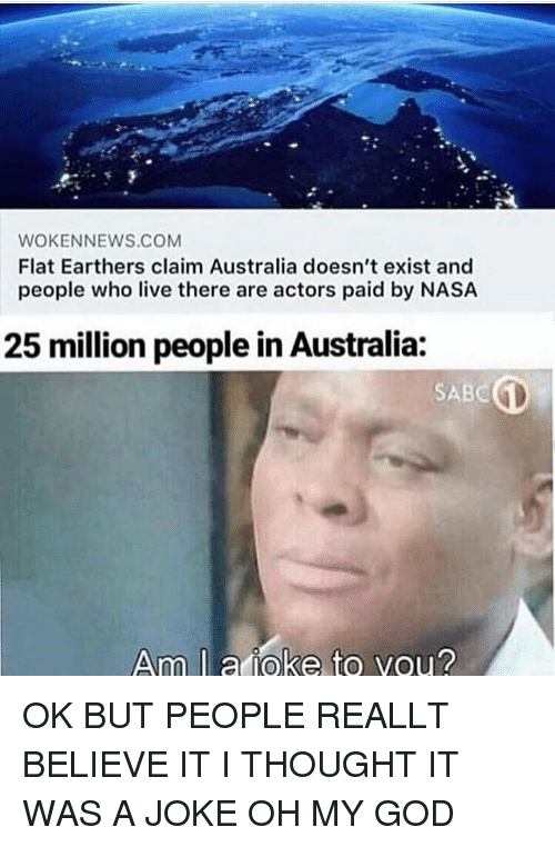 God, Memes, and Nasa: WOKENNEWS.COM  Flat Earthers claim Australia doesn't exist and  people who live there are actors paid by NASA  25 million people in Australia  SABC  Am l a ioke to vou? OK BUT PEOPLE REALLT BELIEVE IT I THOUGHT IT WAS A JOKE OH MY GOD
