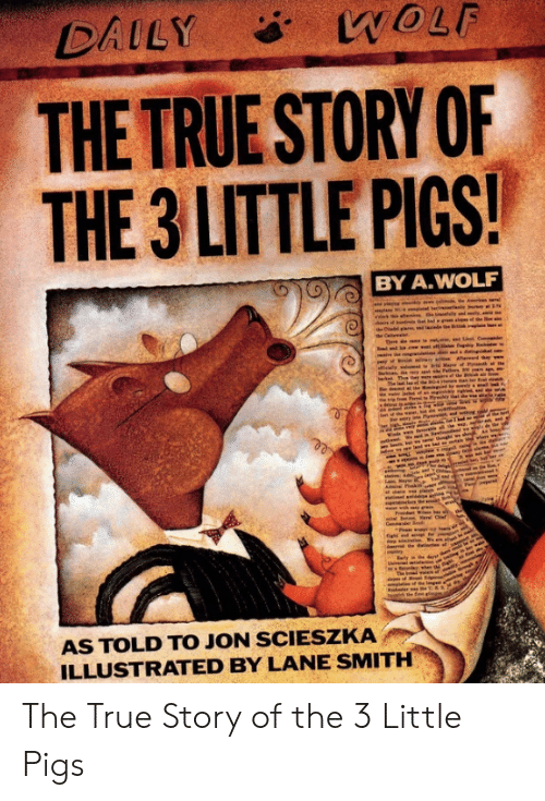 Nav: WOLF  DAILY  THE TRUE STORY OF  THE 3 LITTLE PIGS!  BY A.WOLF  am, ed  M of Ptt  r the  Thn  b  Ne  Pam  pan  seen  Nav Ci  Cmma  init  re  The bd n f n  the fint ll  3  AS TOLD TO JON SCIESZKA  ILLUSTRATED BY LANE SMITH The True Story of the 3 Little Pigs