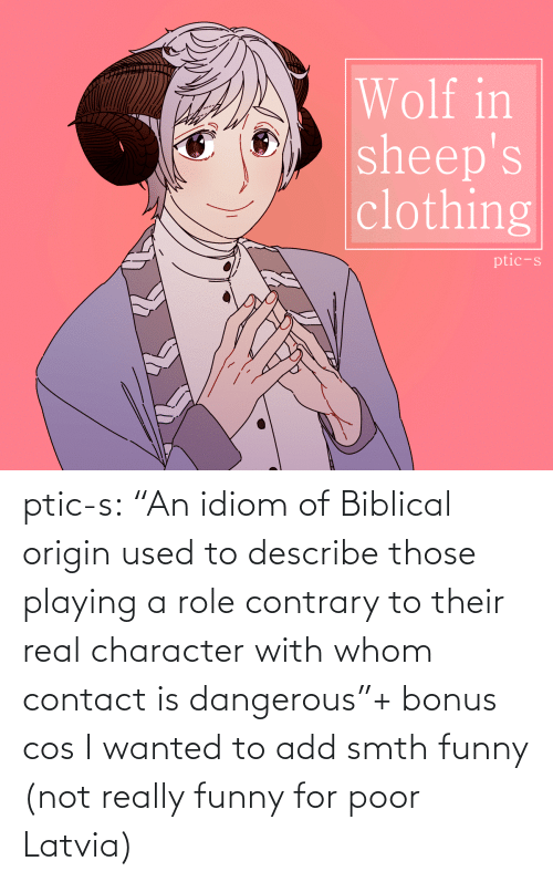 "cos: Wolf in  sheep's  clothing  ptic-s ptic-s:  ""An idiom of Biblical origin used to describe those playing a role contrary to their real character with whom contact is dangerous""+ bonus cos I wanted to add smth funny (not really funny for poor Latvia)"