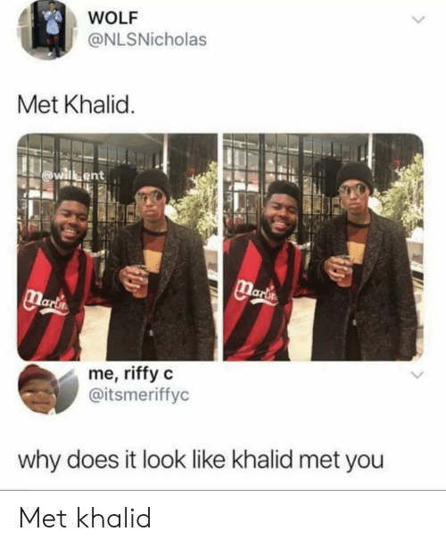 Wolf, Marta, and Why: WOLF  @NLSNicholas  Met Khalid.  willbent  Marta  Marlin  me, riffy c  @itsmeriffyc  why does it look like khalid met you Met khalid