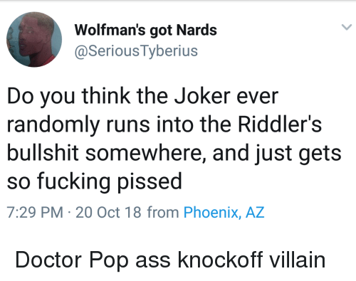 Ass, Doctor, and Fucking: Wolfman's got Nards  @Serious Tyberius  Do you think the Joker ever  randomly runs into the Riddler's  bullshit somewhere, and just gets  so fucking pissed  7:29 PM- 20 Oct 18 from Phoenix, AZ Doctor Pop ass knockoff villain
