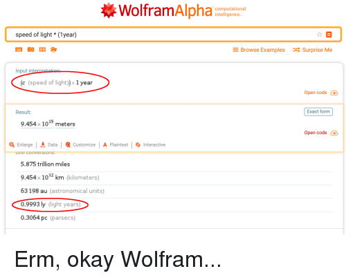 Okay, Speed, and Data: WolframAlpha  computational  intelligence  speed of light* (1year)  t B  Browse ExamplesSurprise Me  Input internretatinn  c (speed of light)× 1 year  Open code  Result:  Exact form  15  9.454 x 10  meters  Open code  Enlarge  Data |  Customize | A Plaintext |  Interactive  5.875 trillion miles  9.454x101 km (kilometers)  63198 au (astronomical units)  0.9993 ly (light years  0.3064 pc (parsecs)  12
