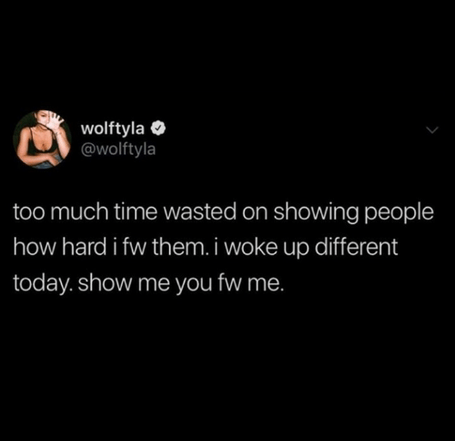 Too Much, Time, and Today: wolftyla  @wolftyla  too much time wasted on showing people  how hard i fw them. i woke up different  today. show me you fw me.