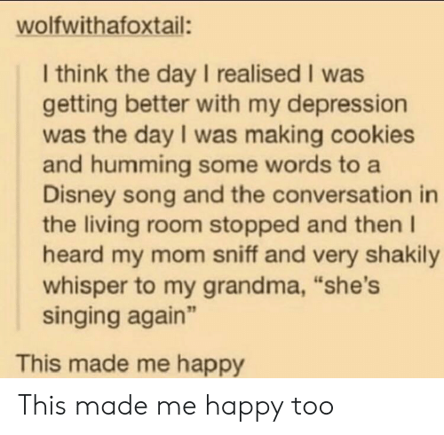 """Cookies, Disney, and Grandma: wolfwithafoxtail:  I think the day I realised I was  getting better with my depression  was the day I was making cookies  and humming some words to a  Disney song and the conversation in  the living room stopped and then I  heard my mom sniff and very shakily  whisper to my grandma, """"she's  singing again""""  This made me happy This made me happy too"""