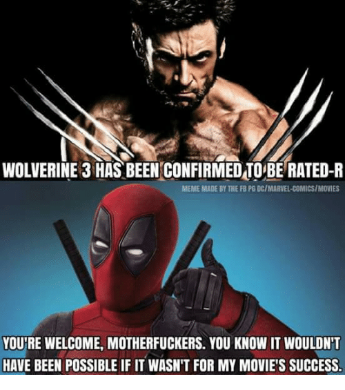 wolverine 3: WOLVERINE 3 HAS BEEN CONFIRMEDTO BE RATED-R  MEME MADE BY THE FB PG DC/MARVEL-COMICS/MOVIES  YOU'RE WELCOME, MOTHERFUCKERS. YOU KNOW IT WOULDNT  HAVE BEEN POSSIBLE IF IT WASN'T FOR MY MOVIE'S SUCCESS.