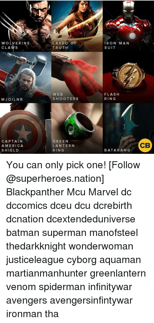 Batman, Memes, and Shooters: WOLVERINE  CLAWS  LASSO O F  TRUTH  RON MAN  SUIT  WEB  SHOOTERS  FLASH  RING  MJ OILNR  CAPTAIN  A MERICA  SHIELD  GREEN  LANTERN  RING  CB  BATARANG You can only pick one! [Follow @superheroes.nation] Blackpanther Mcu Marvel dc dccomics dceu dcu dcrebirth dcnation dcextendeduniverse batman superman manofsteel thedarkknight wonderwoman justiceleague cyborg aquaman martianmanhunter greenlantern venom spiderman infinitywar avengers avengersinfintywar ironman tha