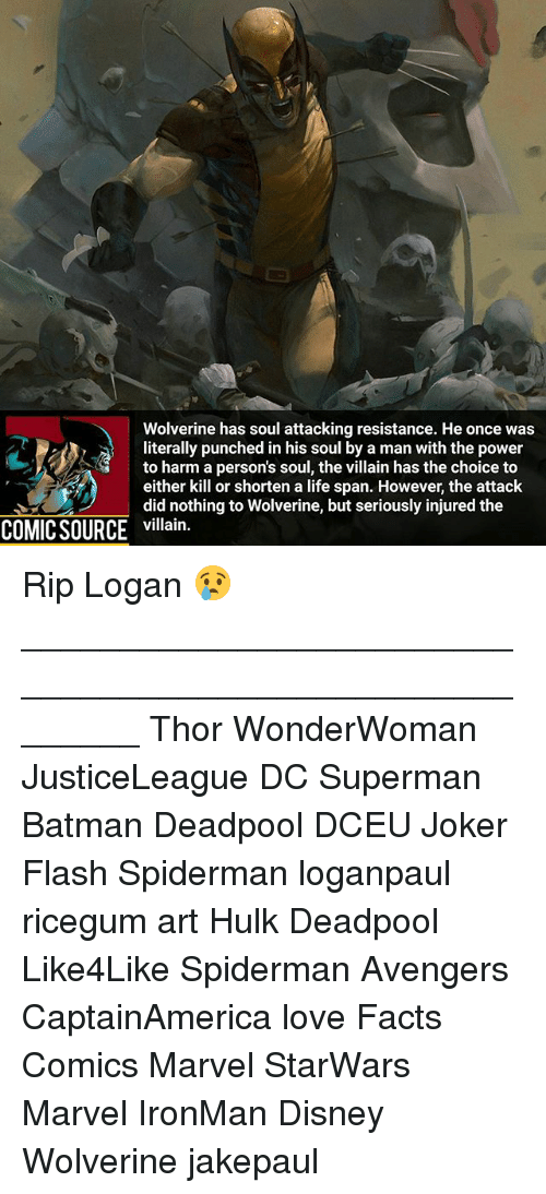 hulking: Wolverine has soul attacking resistance. He once was  literally punched in his soul by a man with the power  to harm a person's soul, the villain has the choice to  either kill or shorten a life span. However, the attack  did nothing to Wolverine, but seriously injured the  COMIC SOURCE villain. Rip Logan 😢 ________________________________________________________ Thor WonderWoman JusticeLeague DC Superman Batman Deadpool DCEU Joker Flash Spiderman loganpaul ricegum art Hulk Deadpool Like4Like Spiderman Avengers CaptainAmerica love Facts Comics Marvel StarWars Marvel IronMan Disney Wolverine jakepaul