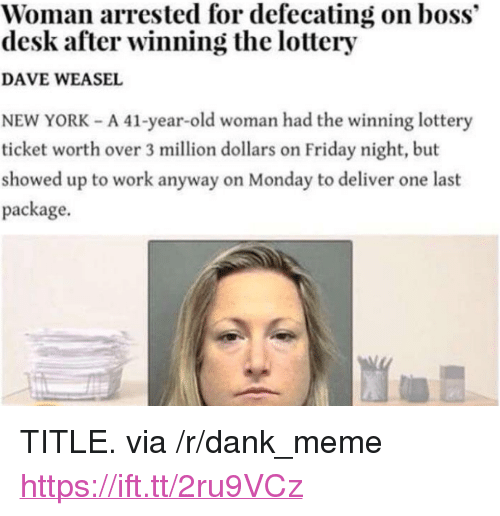"Dank, Friday, and Lottery: Woman arrested for defecating on boss""  desk after winning the lottery  DAVE WEASEL  NEW YORK - A 41-year-old woman had the winning lottery  ticket worth over 3 million dollars on Friday night, but  showed up to work anyway on Monday to deliver one last  package. <p>TITLE. via /r/dank_meme <a href=""https://ift.tt/2ru9VCz"">https://ift.tt/2ru9VCz</a></p>"