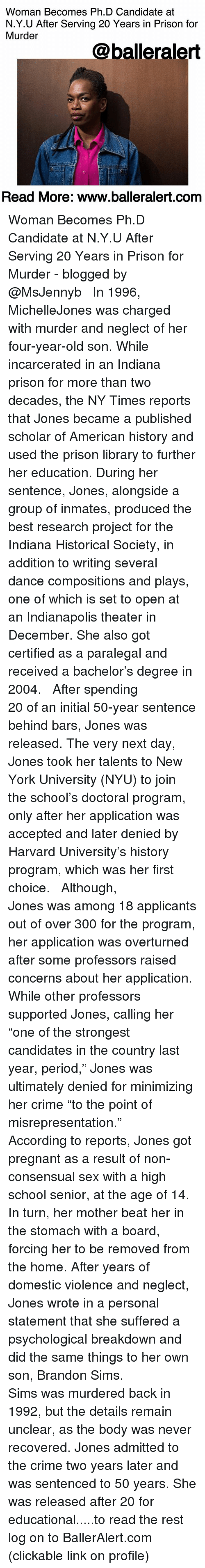 "Crime, Memes, and New York: Woman Becomes Ph.D Candidate at  N.Y.U After Serving 20 Years in Prison for  Murder  @balleralert  Read More: www.balleralert.comm Woman Becomes Ph.D Candidate at N.Y.U After Serving 20 Years in Prison for Murder - blogged by @MsJennyb ⠀⠀⠀⠀⠀⠀⠀ ⠀⠀⠀⠀⠀⠀⠀ In 1996, MichelleJones was charged with murder and neglect of her four-year-old son. While incarcerated in an Indiana prison for more than two decades, the NY Times reports that Jones became a published scholar of American history and used the prison library to further her education. During her sentence, Jones, alongside a group of inmates, produced the best research project for the Indiana Historical Society, in addition to writing several dance compositions and plays, one of which is set to open at an Indianapolis theater in December. She also got certified as a paralegal and received a bachelor's degree in 2004. ⠀⠀⠀⠀⠀⠀⠀ ⠀⠀⠀⠀⠀⠀⠀ After spending 20 of an initial 50-year sentence behind bars, Jones was released. The very next day, Jones took her talents to New York University (NYU) to join the school's doctoral program, only after her application was accepted and later denied by Harvard University's history program, which was her first choice. ⠀⠀⠀⠀⠀⠀⠀ ⠀⠀⠀⠀⠀⠀⠀ Although, Jones was among 18 applicants out of over 300 for the program, her application was overturned after some professors raised concerns about her application. While other professors supported Jones, calling her ""one of the strongest candidates in the country last year, period,"" Jones was ultimately denied for minimizing her crime ""to the point of misrepresentation."" ⠀⠀⠀⠀⠀⠀⠀ ⠀⠀⠀⠀⠀⠀⠀ According to reports, Jones got pregnant as a result of non-consensual sex with a high school senior, at the age of 14. In turn, her mother beat her in the stomach with a board, forcing her to be removed from the home. After years of domestic violence and neglect, Jones wrote in a personal statement that she suffered a psychological breakdown and did the same things to her own son, Brandon Sims. ⠀⠀⠀⠀⠀⠀⠀ ⠀⠀⠀⠀⠀⠀⠀ Sims was murdered back in 1992, but the details remain unclear, as the body was never recovered. Jones admitted to the crime two years later and was sentenced to 50 years. She was released after 20 for educational.....to read the rest log on to BallerAlert.com (clickable link on profile)"