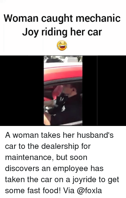 Carli: Woman caught mechanic  Joy riding her car A woman takes her husband's car to the dealership for maintenance, but soon discovers an employee has taken the car on a joyride to get some fast food! Via @foxla