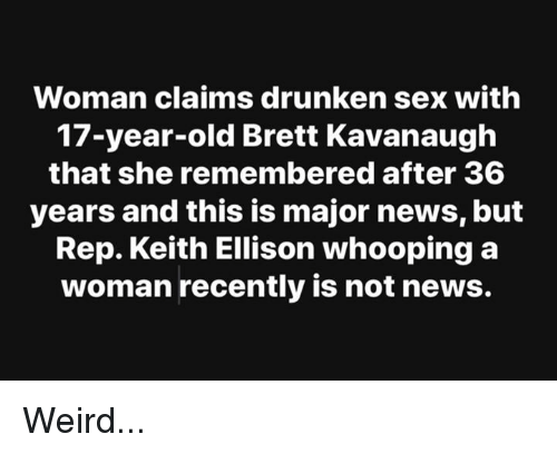 Memes, News, and Sex: Woman claims drunken sex with  17-year-old Brett Kavanaugh  that she remembered after 36  years and this is major news, but  Rep. Keith Ellison whooping a  woman recently is not news. Weird...
