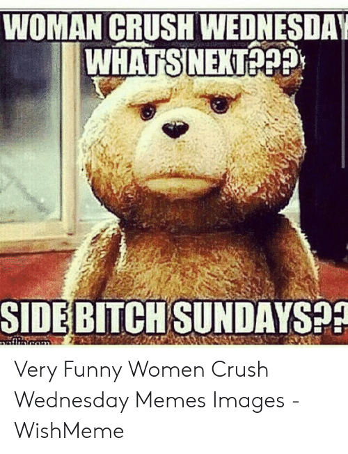 Bitch, Crush, and Funny: WOMAN CRUSH WEDNESDAY  WHATSNEXTePP  SIDE BITCH SUNDAYS?? Very Funny Women Crush Wednesday Memes Images - WishMeme