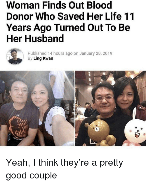 ling: Woman Finds Out Blood  Donor Who Saved Her Life 11  Years Ago Turned Out To Be  Her Husband  Published 14 hours ago on January 28, 2019  By Ling Kwan Yeah, I think they're a pretty good couple