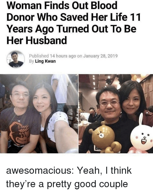 ling: Woman Finds Out Blood  Donor Who Saved Her Life 11  Years Ago Turned Out To Be  Her Husband  Published 14 hours ago on January 28, 2019  By Ling Kwan awesomacious:  Yeah, I think they're a pretty good couple