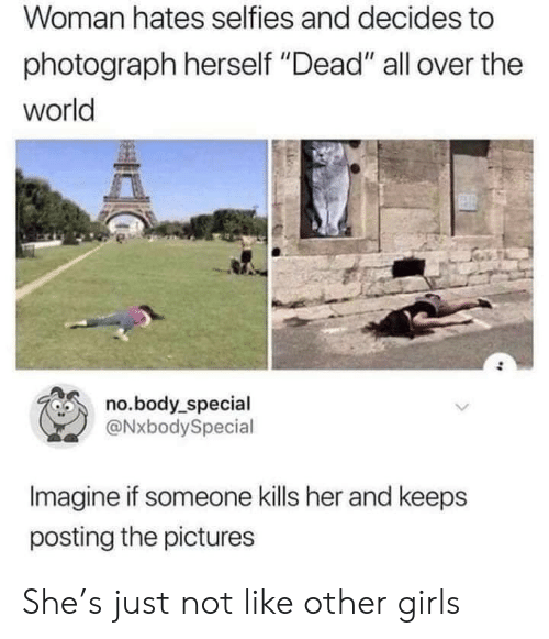 "selfies: Woman hates selfies and decides to  photograph herself ""Dead"" all over the  world  no.body_special  @NxbodySpecial  Imagine if someone kills her and keeps  posting the pictures She's just not like other girls"
