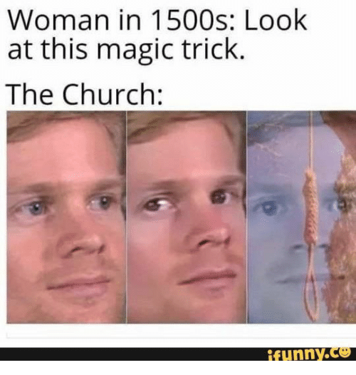 the church: Woman in 1500s: Look  at this magic trick.  The Church:  ifunny.co