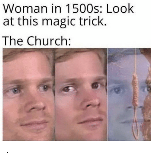 the church: Woman in 1500s: Look  at this magic trick.  The Church: .
