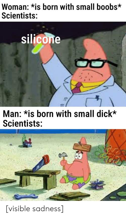 Boobs, Dick, and Small Dick: Woman: *is born with small boobs*  Scientists:  silicone  Man: *is born with small dick*  Scientists: [visible sadness]