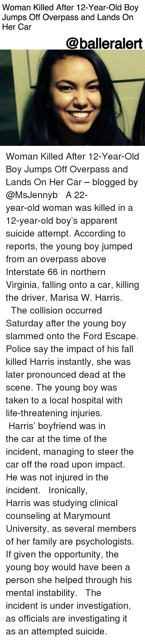 Fall, Family, and Life: Woman Killed After 12-Year-Old Boy  Jumps Off Overpass and Lands On  Her Car  @balleralert Woman Killed After 12-Year-Old Boy Jumps Off Overpass and Lands On Her Car – blogged by @MsJennyb ⠀⠀⠀⠀⠀⠀⠀ ⠀⠀⠀⠀⠀⠀⠀ A 22-year-old woman was killed in a 12-year-old boy's apparent suicide attempt. According to reports, the young boy jumped from an overpass above Interstate 66 in northern Virginia, falling onto a car, killing the driver, Marisa W. Harris. ⠀⠀⠀⠀⠀⠀⠀ ⠀⠀⠀⠀⠀⠀⠀ The collision occurred Saturday after the young boy slammed onto the Ford Escape. Police say the impact of his fall killed Harris instantly, she was later pronounced dead at the scene. The young boy was taken to a local hospital with life-threatening injuries. ⠀⠀⠀⠀⠀⠀⠀ ⠀⠀⠀⠀⠀⠀⠀ Harris' boyfriend was in the car at the time of the incident, managing to steer the car off the road upon impact. He was not injured in the incident. ⠀⠀⠀⠀⠀⠀⠀ ⠀⠀⠀⠀⠀⠀⠀ Ironically, Harris was studying clinical counseling at Marymount University, as several members of her family are psychologists. If given the opportunity, the young boy would have been a person she helped through his mental instability. ⠀⠀⠀⠀⠀⠀⠀ ⠀⠀⠀⠀⠀⠀⠀ The incident is under investigation, as officials are investigating it as an attempted suicide.