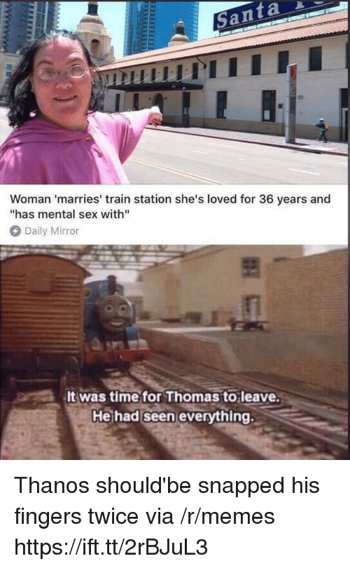 "Memes, Sex, and Mirror: Woman 'marries' train station she's loved for 36 years and  has mental sex with""  Daily Mirror  It was timefor Thomas to leave  Heihad seen evervthing. Thanos should'be snapped his fingers twice via /r/memes https://ift.tt/2rBJuL3"