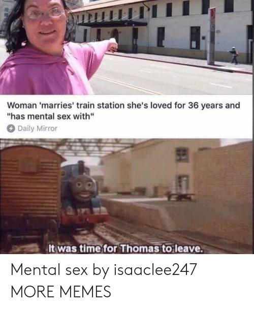 "Dank, Memes, and Sex: Woman 'marries' train station she's loved for 36 years and  ""has mental sex with""  Daily Mirror  It was time for Thomas to leave Mental sex by isaaclee247 MORE MEMES"