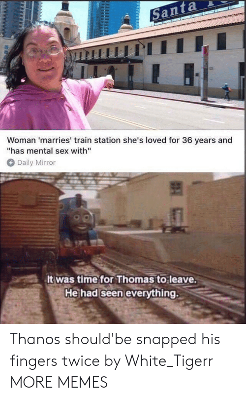"Dank, Memes, and Sex: Woman 'marries' train station she's loved for 36 years and  has mental sex with""  Daily Mirror  It was timefor Thomas to leave  Heihad seen evervthing. Thanos should'be snapped his fingers twice by White_Tigerr MORE MEMES"
