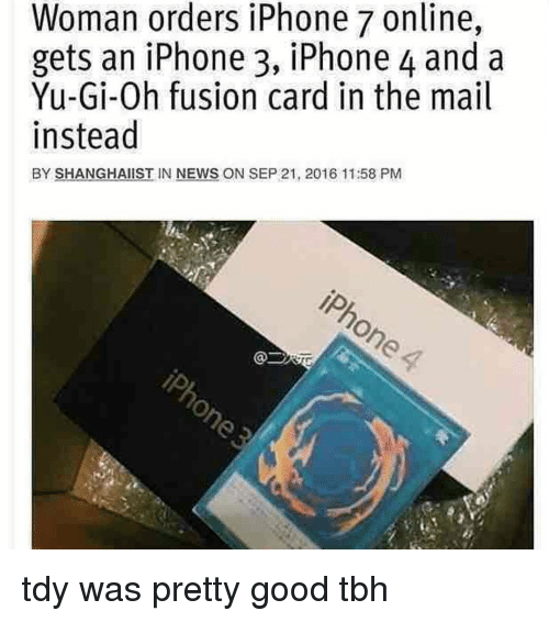 Good Tbh: Woman orders iPhone 7 online,  gets an iPhone 3, iPhone 4 and a  Yu-Gi-Oh fusion card in the mail  instead  BY SHANGHAIIST IN NEWS ON SEP 21, 2016 11:58 PM tdy was pretty good tbh