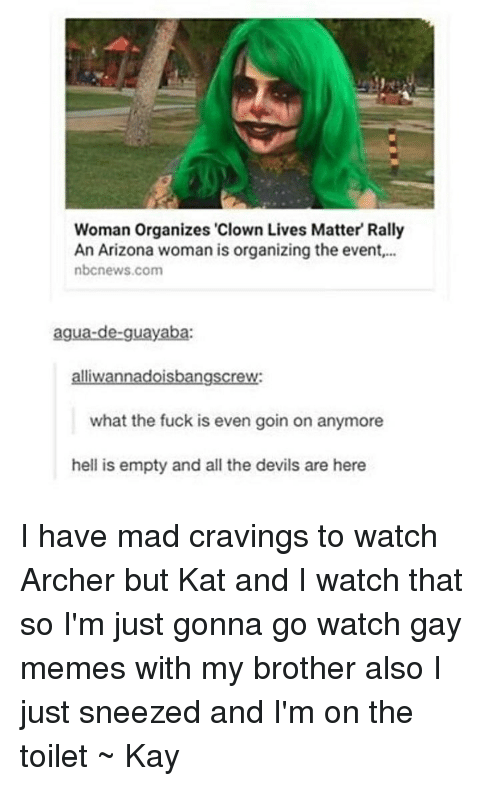 "Meme, Memes, and Tumblr: Woman Organizes ""Clown Lives Matter Rally  An Arizona woman is organizing the event,...  nbcnews.com  agua-de-guayaba:  alliwannadoisbangscrew:  what the fuck is even goin on anymore  hell is empty and all the devils are here I have mad cravings to watch Archer but Kat and I watch that so I'm just gonna go watch gay memes with my brother also I just sneezed and I'm on the toilet ~ Kay"
