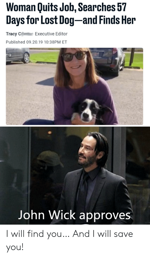 executive: Woman Quits Job, Searches 57  Days for Lost Dog-and Finds Her  Tracy C  Executive Editor  Published 09.20.19 10:38PM ET  ng  Vangeeo  John Wick approves I will find you… And I will save you!