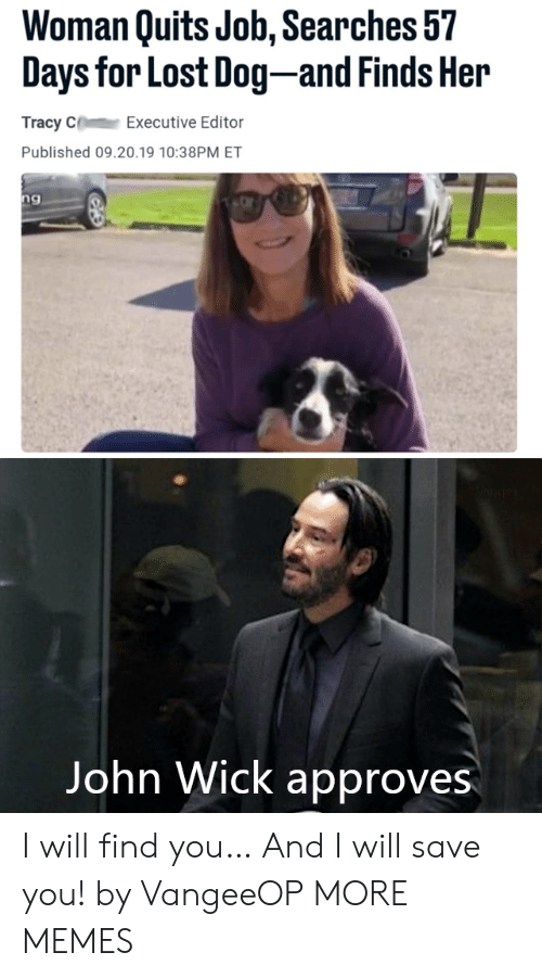 executive: Woman Quits Job, Searches 57  Days for Lost Dog-and Finds Her  Tracy C  Executive Editor  Published 09.20.19 10:38PM ET  ng  Vangeeo  John Wick approves I will find you… And I will save you! by VangeeOP MORE MEMES
