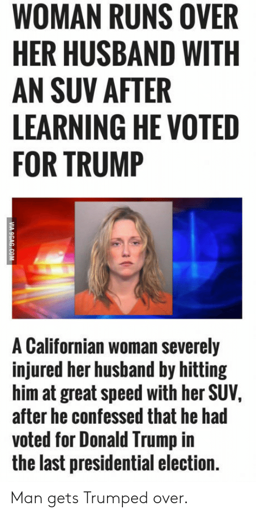 Donald Trump, Presidential Election, and Trump: WOMAN RUNS OVER  HER HUSBAND WITH  AN SUV AFTER  LEARNING HE VOTED  FOR TRUMP  A Californian woman severely  injured her husband by hitting  him at great speed with her SUV,  after he confessed that he had  voted for Donald Trump in  the last presidential election. Man gets Trumped over.