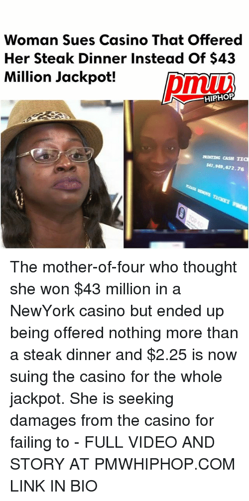 Memes, Casino, and Link: Woman Sues Casino That offered  Her Steak Dinner Instead Of $43  Million Jackpot!  HIPHOP  MINTING CASH TIa  M2,949,672.76 The mother-of-four who thought she won $43 million in a NewYork casino but ended up being offered nothing more than a steak dinner and $2.25 is now suing the casino for the whole jackpot. She is seeking damages from the casino for failing to - FULL VIDEO AND STORY AT PMWHIPHOP.COM LINK IN BIO
