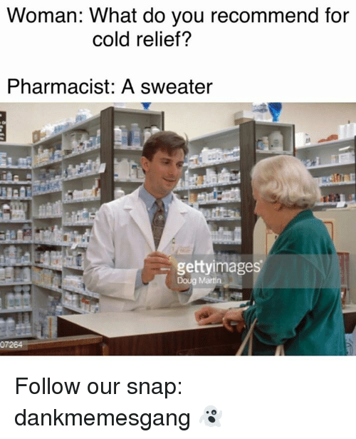 Doug, Memes, and 🤖: Woman: What do you recommend for  cold relief?  Pharmacist: A sweater  gettyimages  Doug Martin. Follow our snap: dankmemesgang 👻
