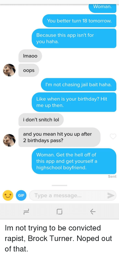Birthday, Gif, and Jail: Woman.  You better turn 18 tomorrow.  Because this app isn't for  you haha.  Imaoo  oops  I'm not chasing jail bait haha.  Like when is your birthday? Hit  me up then  i don't snitch lol  and you mean hit you up after  2 birthdays pass?  Woman. Get the hell off of  this app and get yourself a  highschool boyfriend  Sent  GIF  Type a message.. Im not trying to be convicted rapist, Brock Turner. Noped out of that.