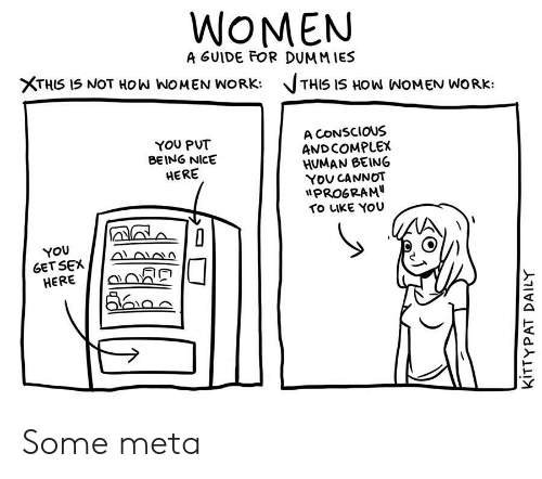Complex, Sex, and Work: WOMEN  A GUIDE FOR DUMMIES  XTHIS IS NOT HOW WOMEN WORK:  THIS IS HOW NOMEN WORK  A CONSCIOUS  AND COMPLEX  HUMAN BEING  You CANNOT  PROGRAM  TO LIKE YOU  YOU PUT  BEING NICE  HERE  YOU  GET SEX  HERE  KITTYPAT DAILY Some meta