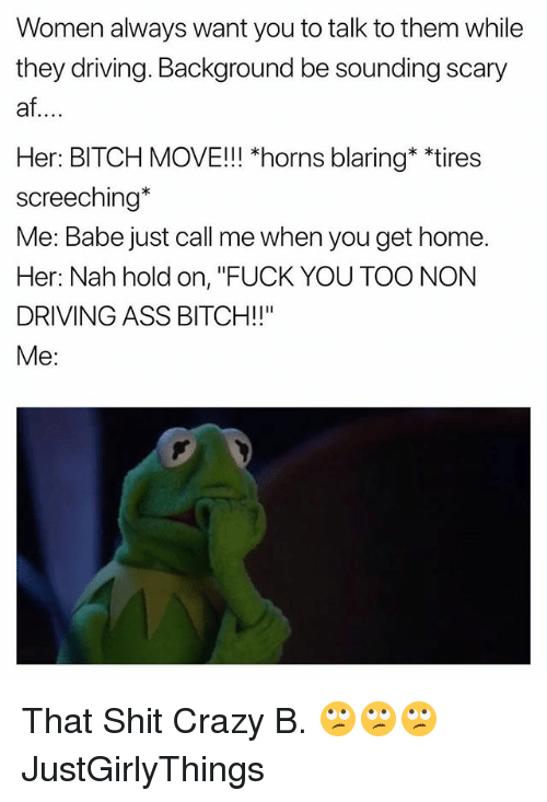"""Af, Ass, and Bitch: Women always want you to talk to them while  they driving. Background be sounding scary  af  Her: BITCH MOVE!!! *horns blaring* """"tires  screeching*  Me: Babe just call me when you get home.  Her: Nah hold on, """"FUCK YOU TOO NON  DRIVING ASS BITCH!!""""  Me: That Shit Crazy B. 🙄🙄🙄 JustGirlyThings"""