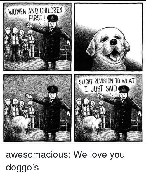 Children, Love, and Tumblr: WOMEN AND CHILDREN  FIRST!  SLIGHT REVISION TO WHAT  I JUST SAID awesomacious:  We love you doggo's