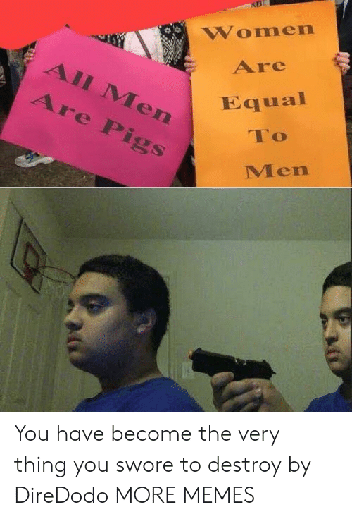 Dank, Memes, and Target: Women  Are  All Men  Εqual  Are Pigs  To  Men You have become the very thing you swore to destroy by DireDodo MORE MEMES