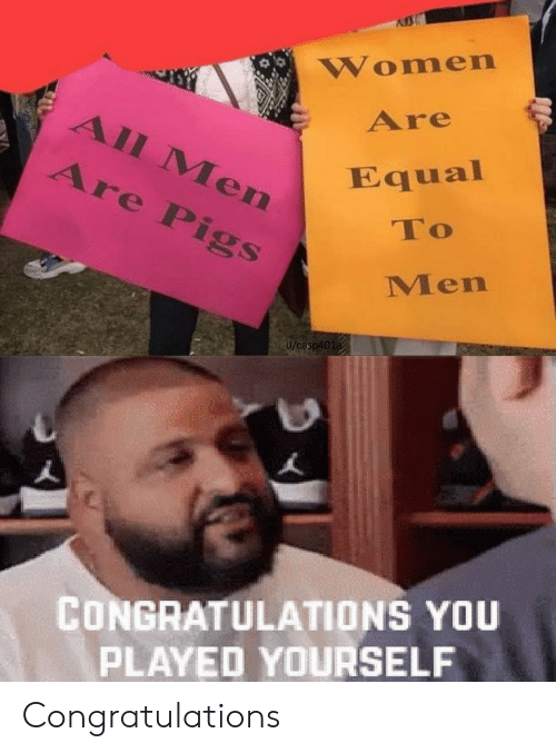 Congratulations You Played Yourself, Congratulations, and Women: Women  Are  All Men  Are Pigs  Equal  To  Men  u/casp401a  CONGRATULATIONS YOU  PLAYED YOURSELF Congratulations
