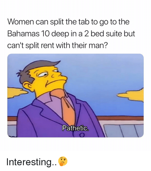 Bahamas, Women, and Dank Memes: Women can split the tab to go to the  Bahamas 10 deep in a 2 bed suite but  can't split rent with their man?  Pathetic Interesting..🤔