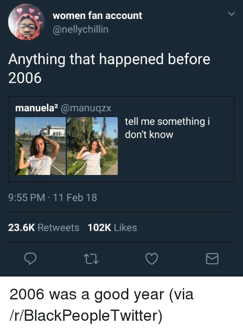 11 Feb: women fan account  @nellychillin  Anything that happened before  2006  manuela?@manuqzx  tell me something i  don't know  9:55 PM 11 Feb 18  23.6K Retweets 102K Likes <p>2006 was a good year (via /r/BlackPeopleTwitter)</p>