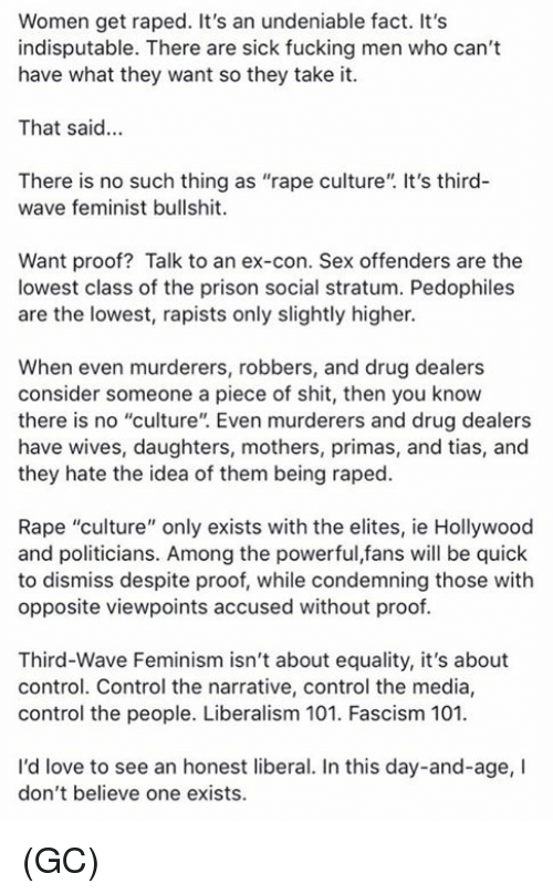 "Feminism, Fucking, and Love: Women get raped. It's an undeniable fact. It's  indisputable. There are sick fucking men who can't  have what they want so they take it.  That said...  There is no such thing as ""rape culture"". It's third-  wave feminist bullshit.  Want proof? Talk to an ex-con. Sex offenders are the  lowest class of the prison social stratum. Pedophiles  are the lowest, rapists only slightly higher.  When even murderers, robbers, and drug dealers  consider someone a piece of shit, then you know  there is no ""culture"". Even murderers and drug dealers  have wives, daughters, mothers, primas, and tias, and  they hate the idea of them being raped.  Rape ""culture"" only exists with the elites, ie Hollywood  and politicians. Among the powerful,fans will be quick  to dismiss despite proof, while condemning those with  opposite viewpoints accused without proof  Third-Wave Feminism isn't about equality, it's about  control. Control the narrative, control the media,  control the people. Liberalism 101. Fascism 101  I'd love to see an honest liberal. In this day-and-age, I  don't believe one exists. (GC)"